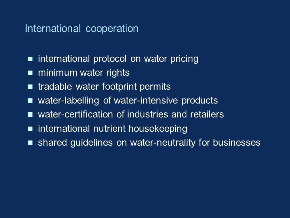 International cooperation n international protocol on water pricing n minimum water rights n tradable water footprint permits n water-labelling of water-intensive products n water-certification of industries and retailers n international nutrient housekeeping n shared guidelines on water-neutrality for businesses
