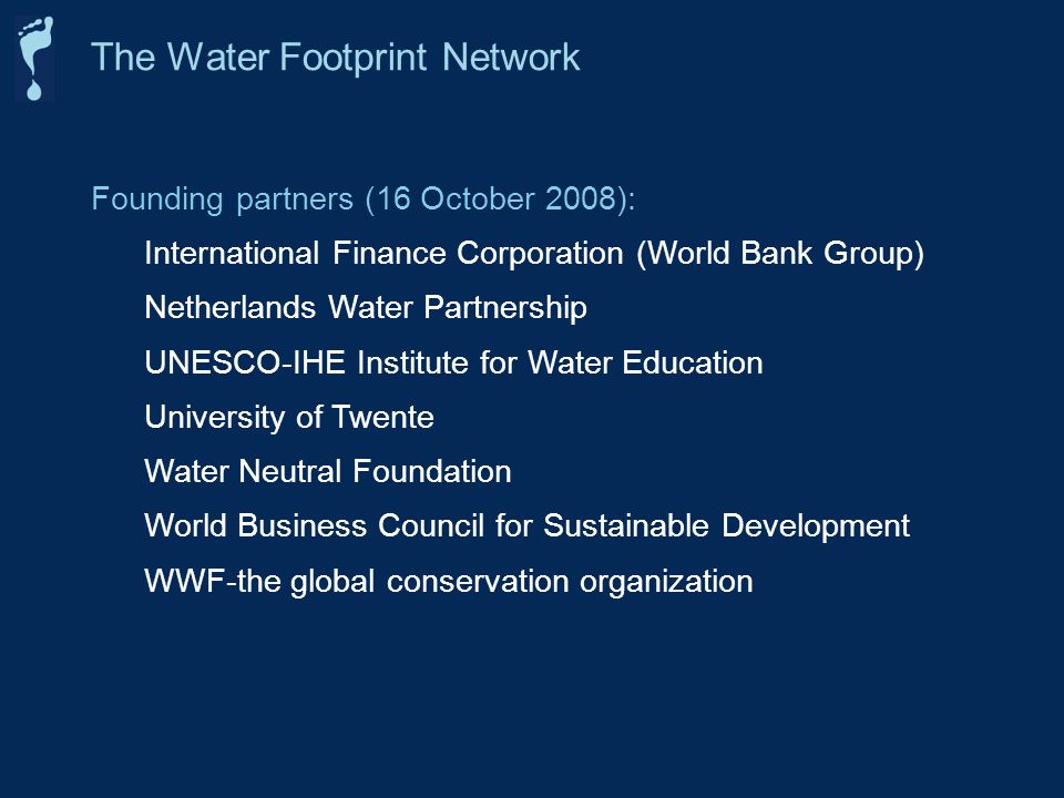 Founding partners (16 October 2008): International Finance Corporation (World Bank Group) Netherlands Water Partnership UNESCO-IHE Institute for Water Education University of Twente Water Neutral Foundation World Business Council for Sustainable Development WWF-the global conservation organization The Water Footprint Network