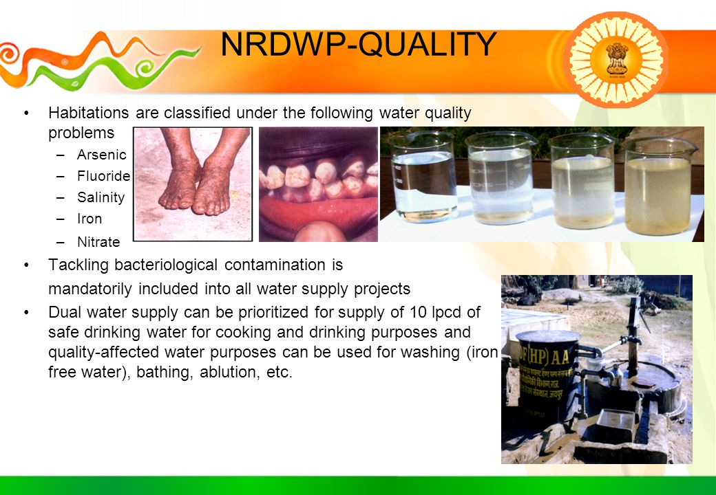 NRDWP-QUALITY Habitations are classified under the following water quality problems –Arsenic –Fluoride –Salinity –Iron –Nitrate Tackling bacteriologic