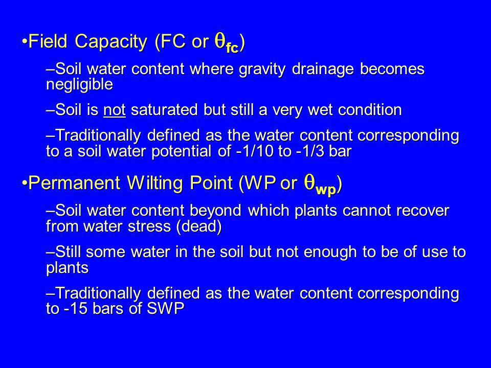 Field Capacity (FC or fc )Field Capacity (FC or fc ) –Soil water content where gravity drainage becomes negligible –Soil is not saturated but still a