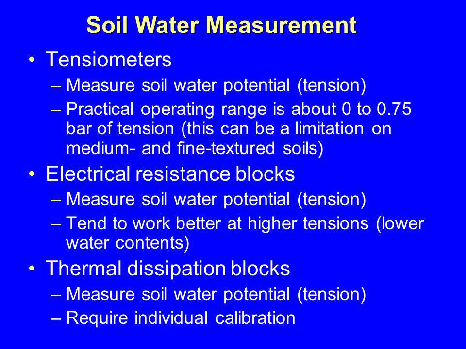 Tensiometers –Measure soil water potential (tension) –Practical operating range is about 0 to 0.75 bar of tension (this can be a limitation on medium-