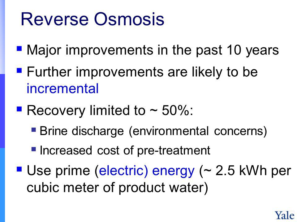 Reverse Osmosis Major improvements in the past 10 years Further improvements are likely to be incremental Recovery limited to ~ 50%: Brine discharge (environmental concerns) Increased cost of pre-treatment Use prime (electric) energy (~ 2.5 kWh per cubic meter of product water)