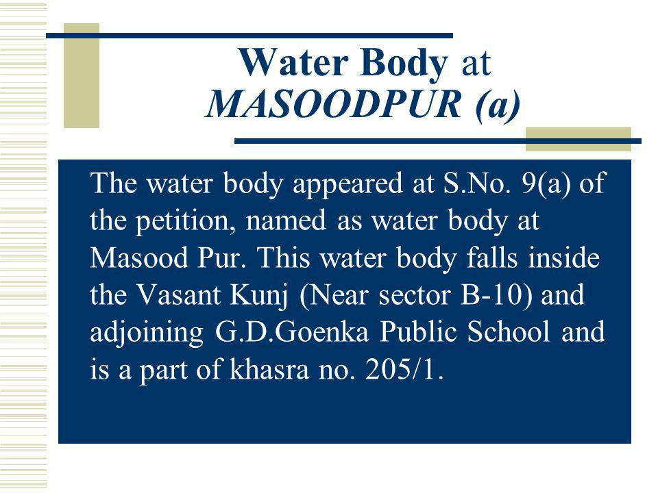 T he water body appeared at S.No. 9(a) of the petition, named as water body at Masood Pur. This water body falls inside the Vasant Kunj (Near sector B