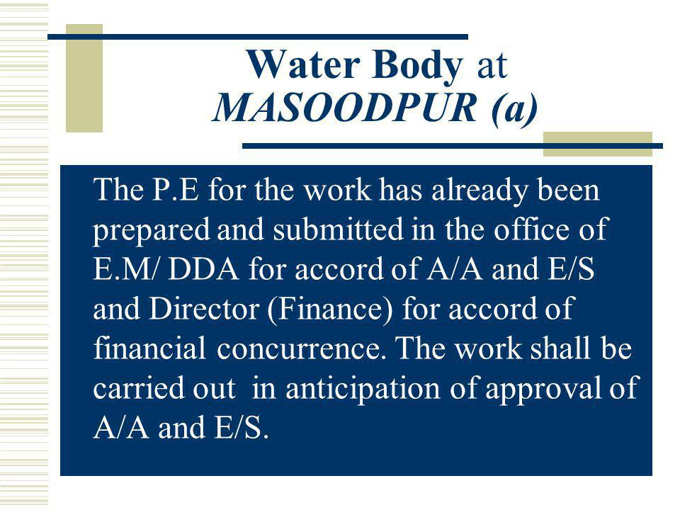Water Body at MASOODPUR (a) The P.E for the work has already been prepared and submitted in the office of E.M/ DDA for accord of A/A and E/S and Direc