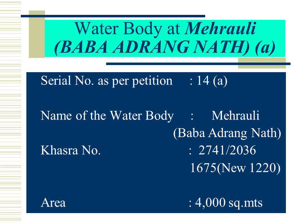 Water Body at Mehrauli (BABA ADRANG NATH) (a) Serial No. as per petition : 14 (a) Name of the Water Body : Mehrauli (Baba Adrang Nath) Khasra No. : 27