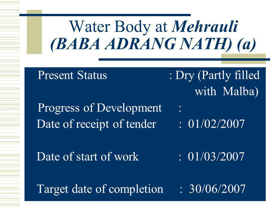 Water Body at Mehrauli (BABA ADRANG NATH) (a) Present Status : Dry (Partly filled with Malba) Progress of Development : Date of receipt of tender : 01/02/2007 Date of start of work : 01/03/2007 Target date of completion : 30/06/2007