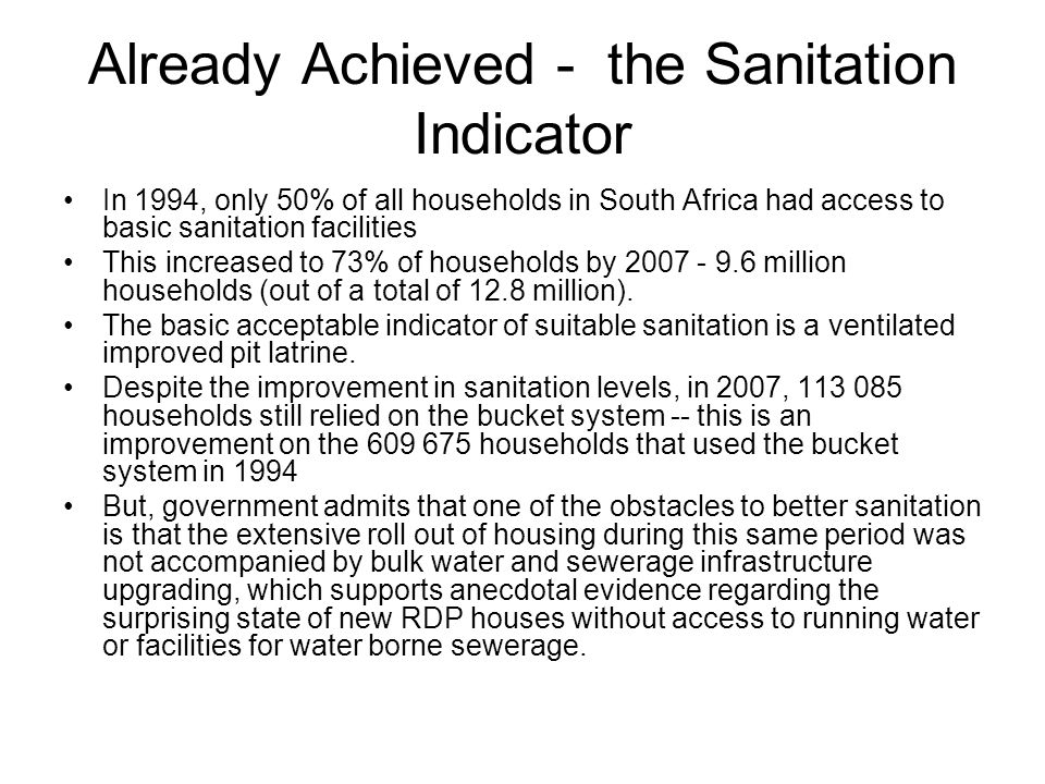 Already Achieved - the Sanitation Indicator In 1994, only 50% of all households in South Africa had access to basic sanitation facilities This increased to 73% of households by 2007 - 9.6 million households (out of a total of 12.8 million).