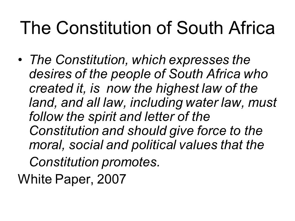 The Constitution of South Africa The Constitution, which expresses the desires of the people of South Africa who created it, is now the highest law of the land, and all law, including water law, must follow the spirit and letter of the Constitution and should give force to the moral, social and political values that the Constitution promotes.