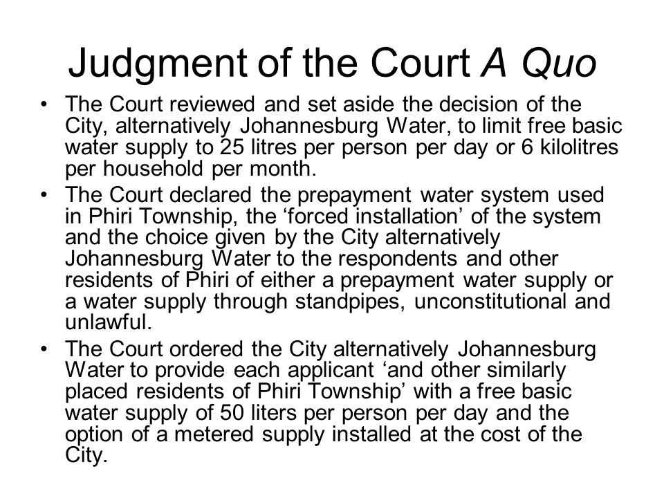 Judgment of the Court A Quo The Court reviewed and set aside the decision of the City, alternatively Johannesburg Water, to limit free basic water supply to 25 litres per person per day or 6 kilolitres per household per month.