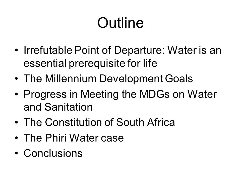 Outline Irrefutable Point of Departure: Water is an essential prerequisite for life The Millennium Development Goals Progress in Meeting the MDGs on Water and Sanitation The Constitution of South Africa The Phiri Water case Conclusions