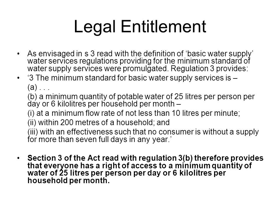 Legal Entitlement As envisaged in s 3 read with the definition of basic water supply water services regulations providing for the minimum standard of water supply services were promulgated.