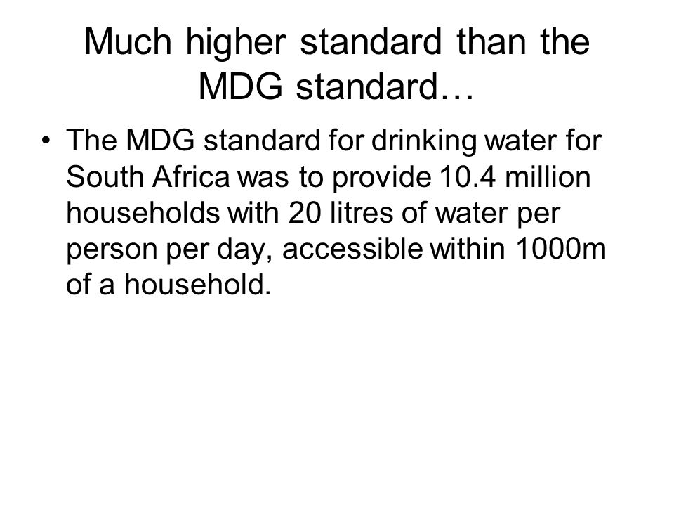 Much higher standard than the MDG standard… The MDG standard for drinking water for South Africa was to provide 10.4 million households with 20 litres of water per person per day, accessible within 1000m of a household.