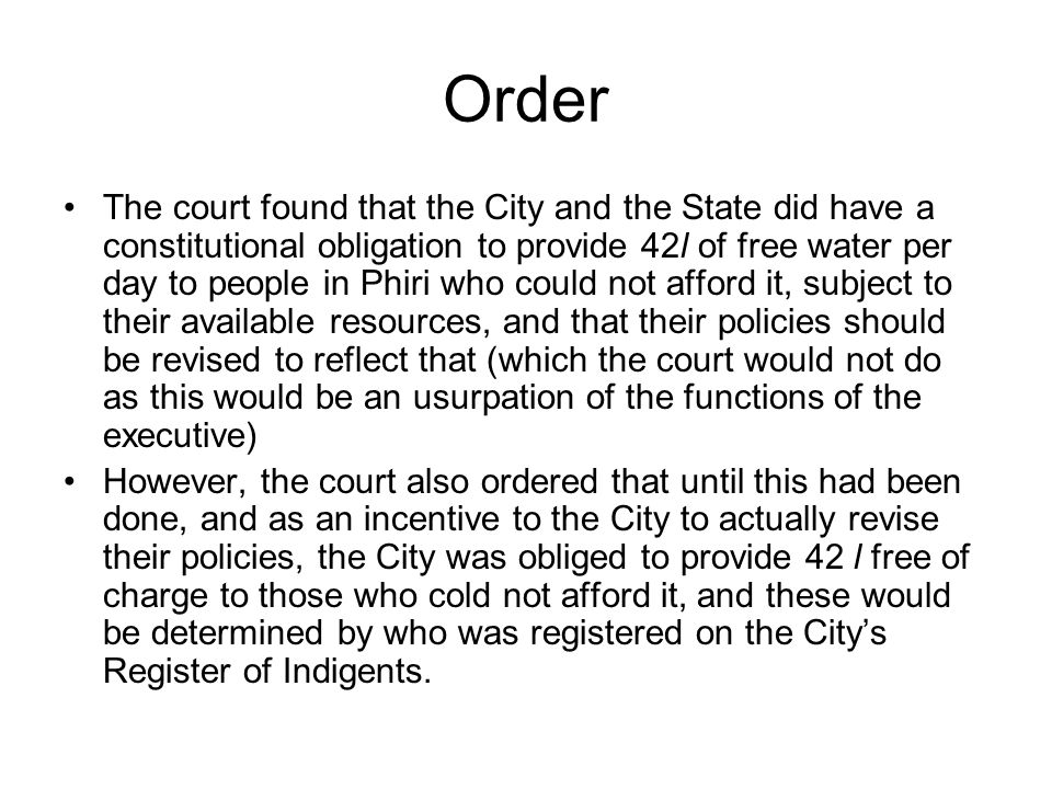 Order The court found that the City and the State did have a constitutional obligation to provide 42l of free water per day to people in Phiri who could not afford it, subject to their available resources, and that their policies should be revised to reflect that (which the court would not do as this would be an usurpation of the functions of the executive) However, the court also ordered that until this had been done, and as an incentive to the City to actually revise their policies, the City was obliged to provide 42 l free of charge to those who cold not afford it, and these would be determined by who was registered on the Citys Register of Indigents.