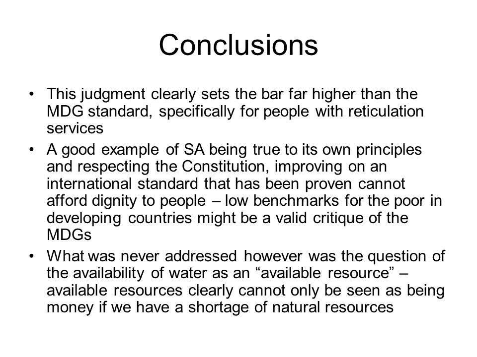 Conclusions This judgment clearly sets the bar far higher than the MDG standard, specifically for people with reticulation services A good example of SA being true to its own principles and respecting the Constitution, improving on an international standard that has been proven cannot afford dignity to people – low benchmarks for the poor in developing countries might be a valid critique of the MDGs What was never addressed however was the question of the availability of water as an available resource – available resources clearly cannot only be seen as being money if we have a shortage of natural resources
