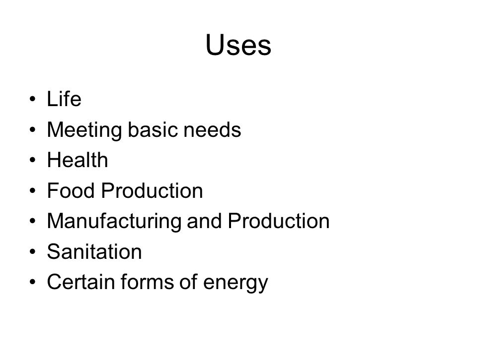 Uses Life Meeting basic needs Health Food Production Manufacturing and Production Sanitation Certain forms of energy