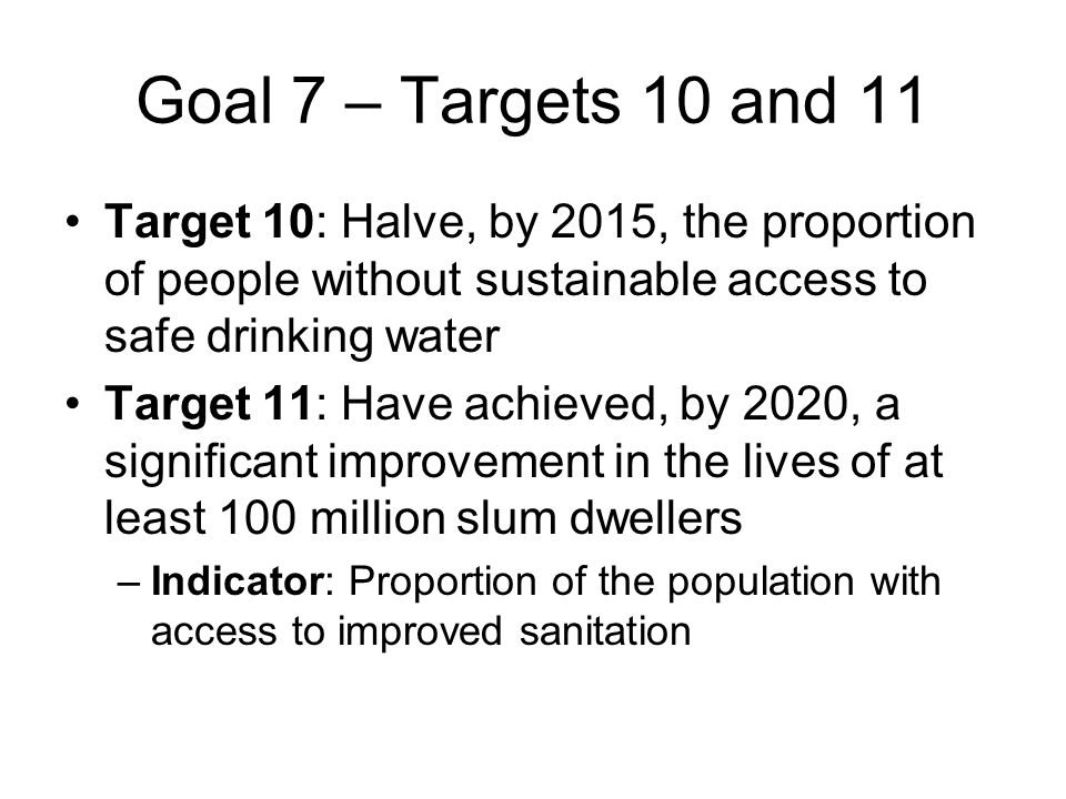 Goal 7 – Targets 10 and 11 Target 10: Halve, by 2015, the proportion of people without sustainable access to safe drinking water Target 11: Have achieved, by 2020, a significant improvement in the lives of at least 100 million slum dwellers –Indicator: Proportion of the population with access to improved sanitation