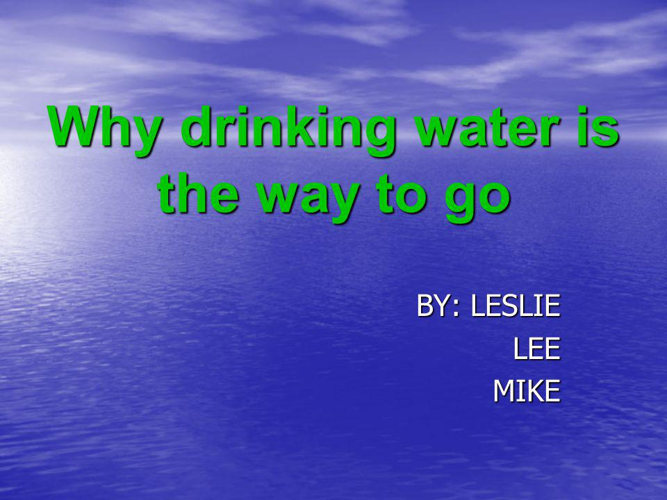Why drinking water is the way to go BY: LESLIE LEEMIKE