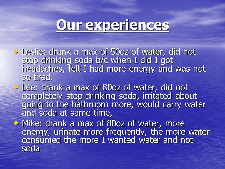 Our experiences Leslie: drank a max of 50oz of water, did not stop drinking soda b/c when I did I got headaches, felt I had more energy and was not so tired.