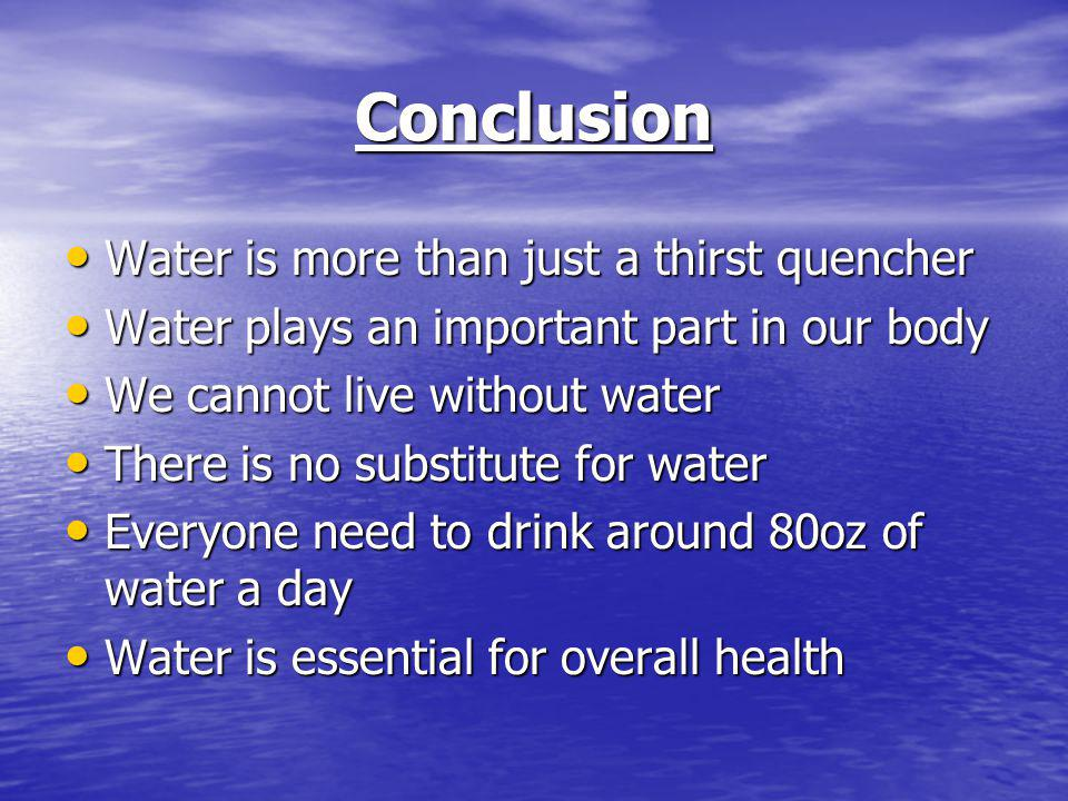 Conclusion Water is more than just a thirst quencher Water is more than just a thirst quencher Water plays an important part in our body Water plays an important part in our body We cannot live without water We cannot live without water There is no substitute for water There is no substitute for water Everyone need to drink around 80oz of water a day Everyone need to drink around 80oz of water a day Water is essential for overall health Water is essential for overall health