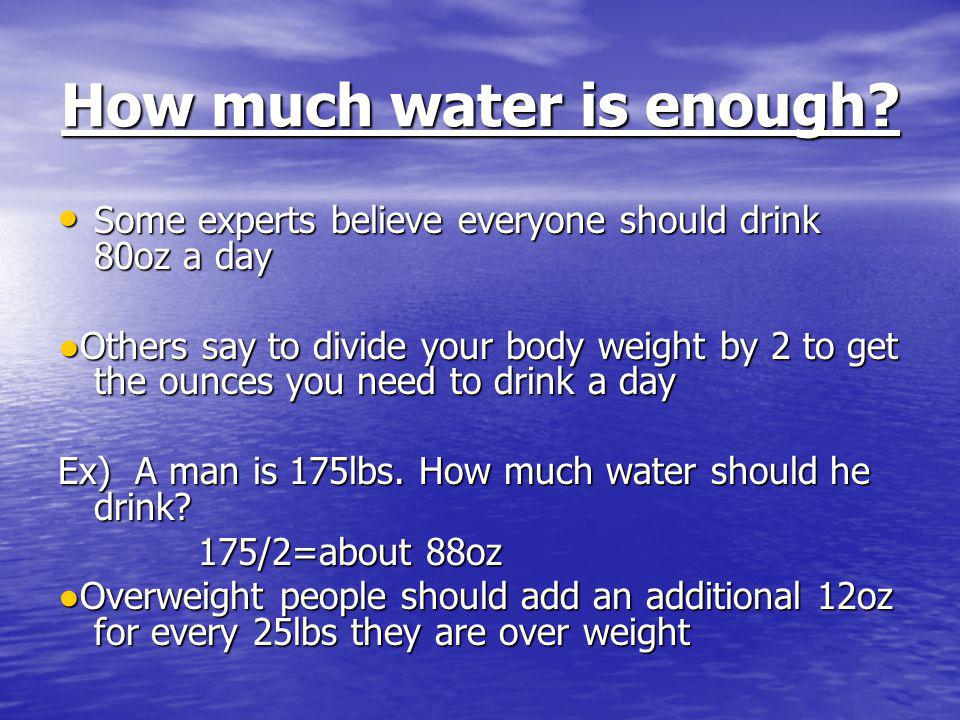 How much water is enough? Some experts believe everyone should drink 80oz a day Others say to divide your body weight by 2 to get the ounces you need