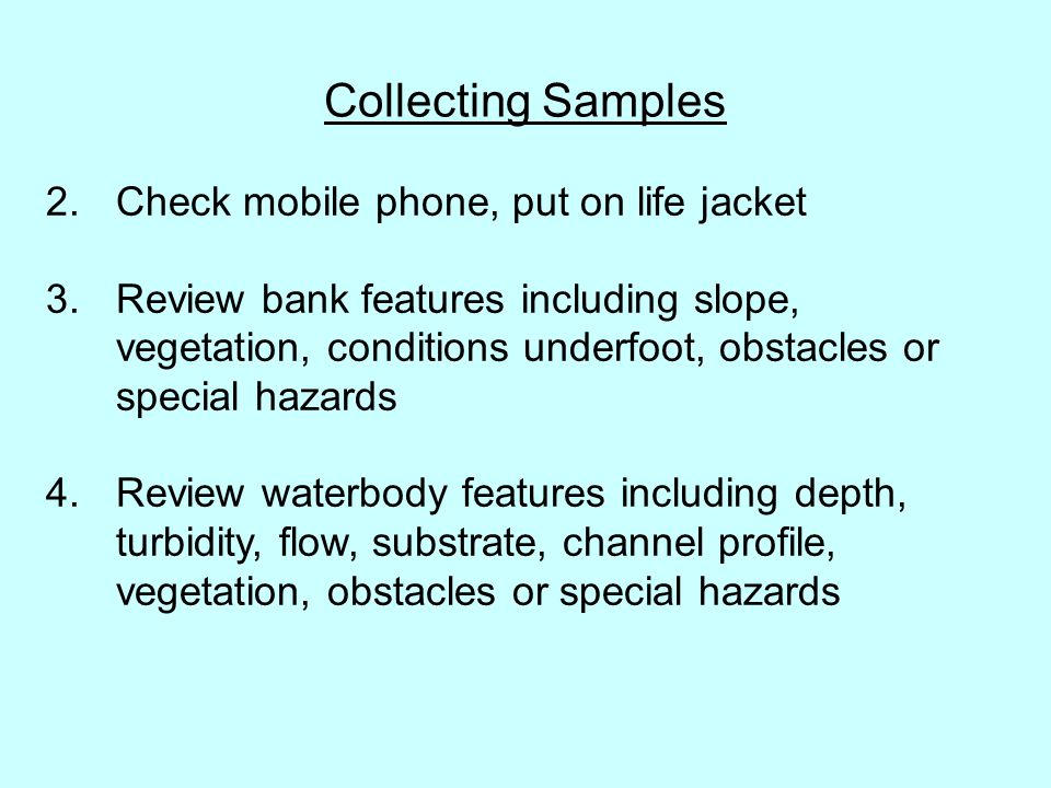 Collecting Samples 2.Check mobile phone, put on life jacket 3. Review bank features including slope, vegetation, conditions underfoot, obstacles or sp