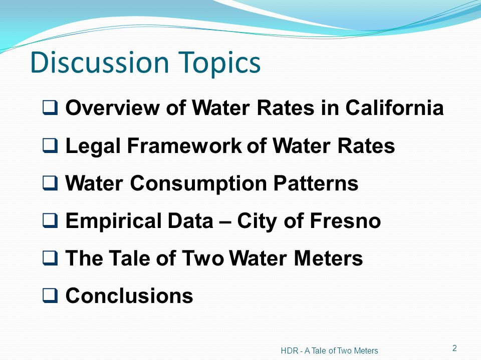 Discussion Topics Overview of Water Rates in California Legal Framework of Water Rates Water Consumption Patterns Empirical Data – City of Fresno The Tale of Two Water Meters Conclusions HDR - A Tale of Two Meters 2
