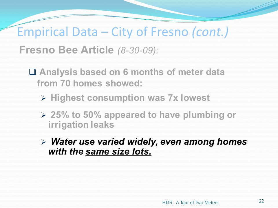 HDR - A Tale of Two Meters 22 Fresno Bee Article (8-30-09): Analysis based on 6 months of meter data from 70 homes showed: Highest consumption was 7x lowest 25% to 50% appeared to have plumbing or irrigation leaks Water use varied widely, even among homes with the same size lots.