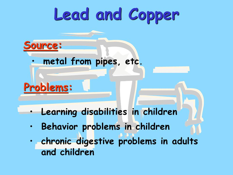 Lead and Copper metal from pipes, etc.