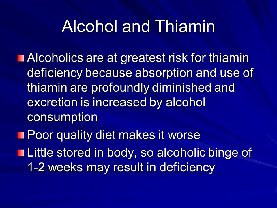 Alcohol and Thiamin Alcoholics are at greatest risk for thiamin deficiency because absorption and use of thiamin are profoundly diminished and excretion is increased by alcohol consumption Poor quality diet makes it worse Little stored in body, so alcoholic binge of 1-2 weeks may result in deficiency