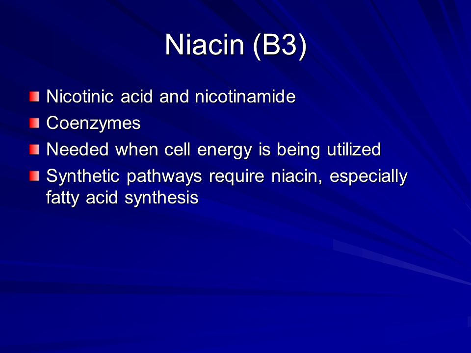 Niacin (B3) Nicotinic acid and nicotinamide Coenzymes Needed when cell energy is being utilized Synthetic pathways require niacin, especially fatty acid synthesis