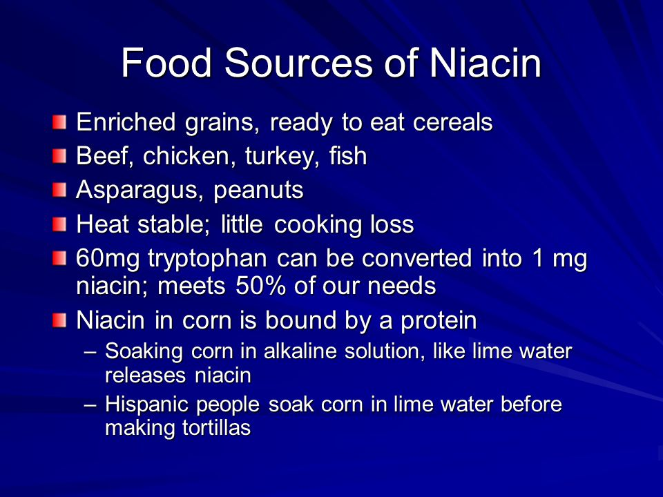 Food Sources of Niacin Enriched grains, ready to eat cereals Beef, chicken, turkey, fish Asparagus, peanuts Heat stable; little cooking loss 60mg tryptophan can be converted into 1 mg niacin; meets 50% of our needs Niacin in corn is bound by a protein –Soaking corn in alkaline solution, like lime water releases niacin –Hispanic people soak corn in lime water before making tortillas
