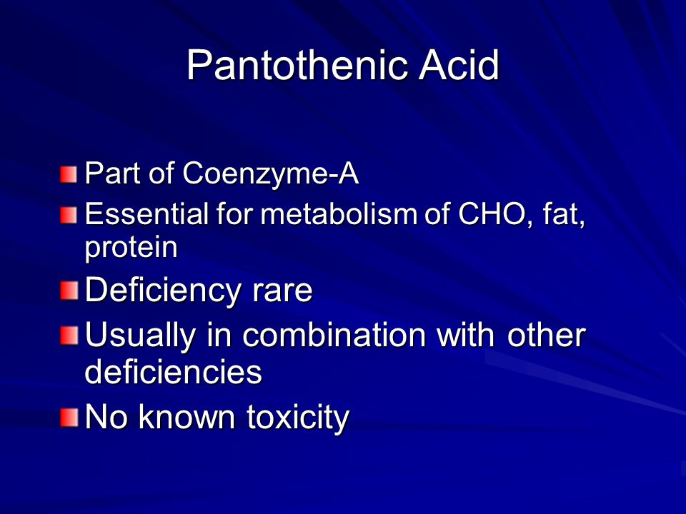 Pantothenic Acid Part of Coenzyme-A Essential for metabolism of CHO, fat, protein Deficiency rare Usually in combination with other deficiencies No known toxicity