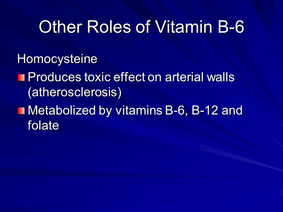 Other Roles of Vitamin B-6 Homocysteine Produces toxic effect on arterial walls (atherosclerosis) Metabolized by vitamins B-6, B-12 and folate