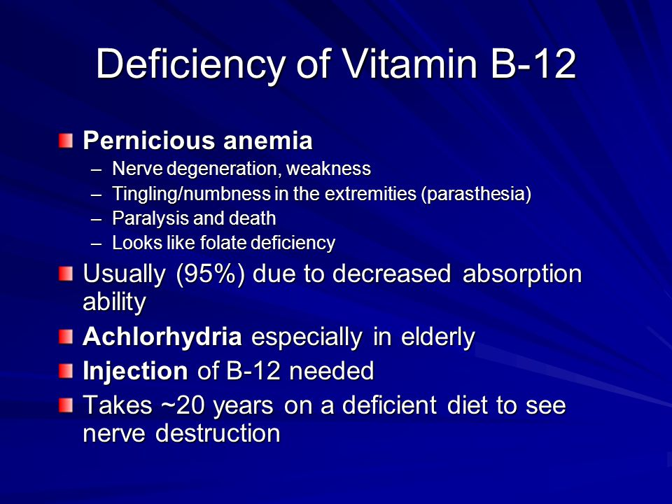Deficiency of Vitamin B-12 Pernicious anemia –Nerve degeneration, weakness –Tingling/numbness in the extremities (parasthesia) –Paralysis and death –Looks like folate deficiency Usually (95%) due to decreased absorption ability Achlorhydria especially in elderly Injection of B-12 needed Takes ~20 years on a deficient diet to see nerve destruction