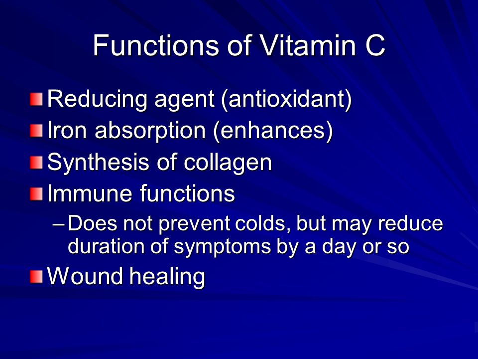 Functions of Vitamin C Reducing agent (antioxidant) Iron absorption (enhances) Synthesis of collagen Immune functions –Does not prevent colds, but may reduce duration of symptoms by a day or so Wound healing