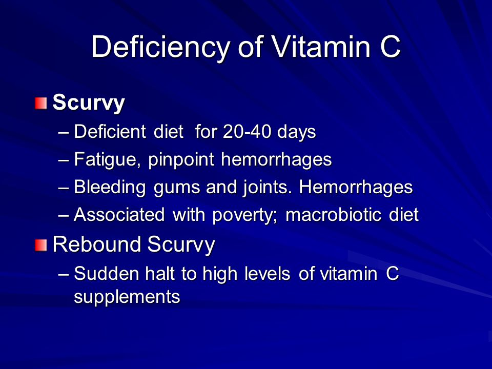 Deficiency of Vitamin C Scurvy –Deficient diet for 20-40 days –Fatigue, pinpoint hemorrhages –Bleeding gums and joints.