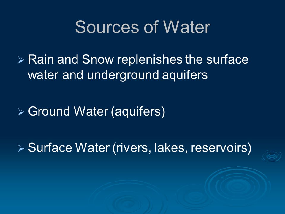 Sources of Water Rain and Snow replenishes the surface water and underground aquifers Ground Water (aquifers) Surface Water (rivers, lakes, reservoirs)