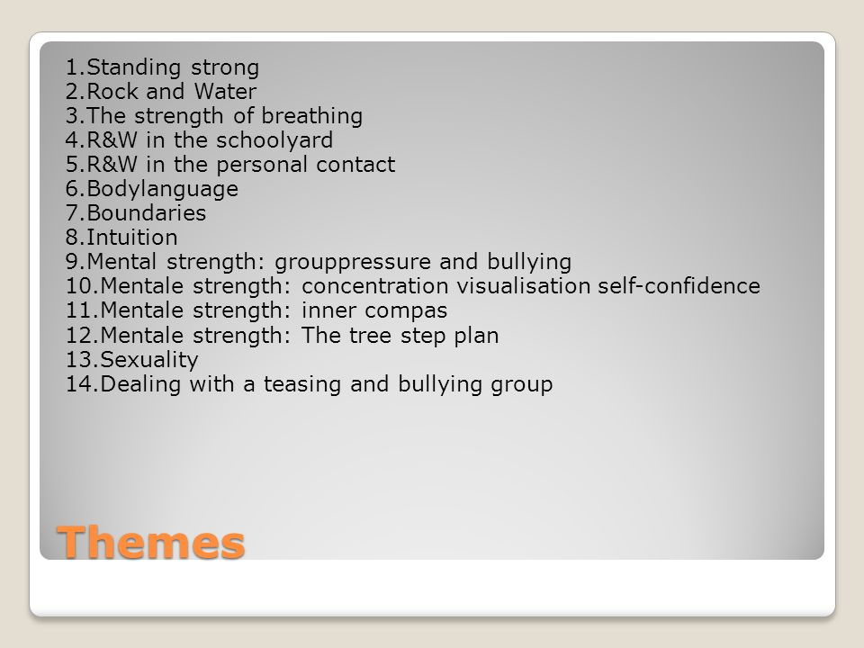 Themes 1.Standing strong 2.Rock and Water 3.The strength of breathing 4.R&W in the schoolyard 5.R&W in the personal contact 6.Bodylanguage 7.Boundaries 8.Intuition 9.Mental strength: grouppressure and bullying 10.Mentale strength: concentration visualisation self-confidence 11.Mentale strength: inner compas 12.Mentale strength: The tree step plan 13.Sexuality 14.Dealing with a teasing and bullying group