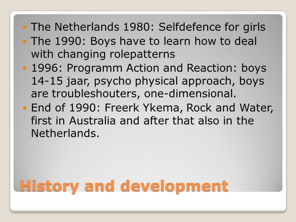History and development The Netherlands 1980: Selfdefence for girls The 1990: Boys have to learn how to deal with changing rolepatterns 1996: Programm Action and Reaction: boys 14-15 jaar, psycho physical approach, boys are troubleshouters, one-dimensional.