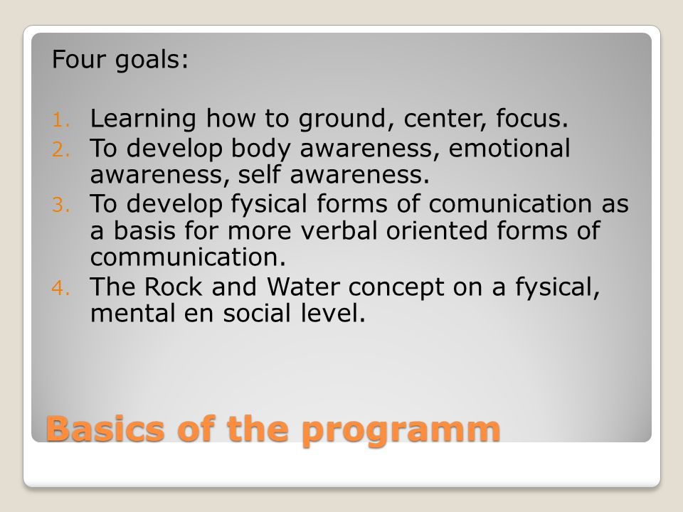 Basics of the programm Four goals: 1. Learning how to ground, center, focus. 2. To develop body awareness, emotional awareness, self awareness. 3. To