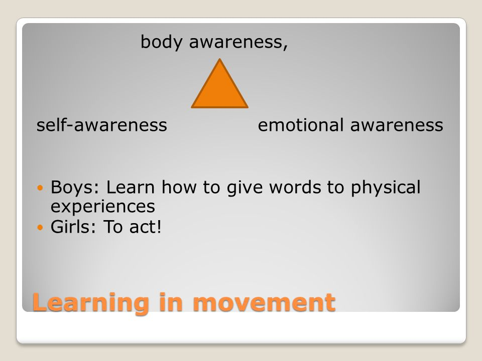 Learning in movement body awareness, self-awareness emotional awareness Boys: Learn how to give words to physical experiences Girls: To act!