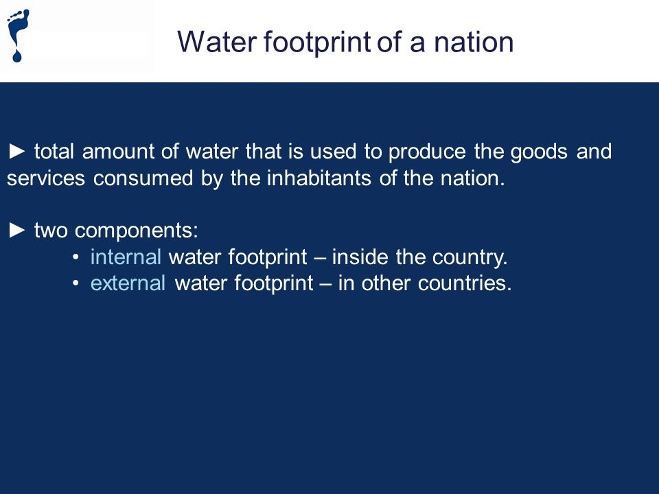 Water footprint of a nation total amount of water that is used to produce the goods and services consumed by the inhabitants of the nation.