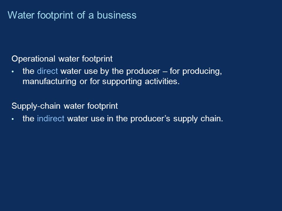 Operational water footprint the direct water use by the producer – for producing, manufacturing or for supporting activities.