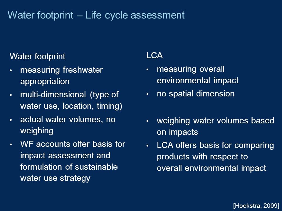 [Hoekstra, 2009] Water footprint – Life cycle assessment Water footprint measuring freshwater appropriation multi-dimensional (type of water use, location, timing) actual water volumes, no weighing WF accounts offer basis for impact assessment and formulation of sustainable water use strategy LCA measuring overall environmental impact no spatial dimension weighing water volumes based on impacts LCA offers basis for comparing products with respect to overall environmental impact