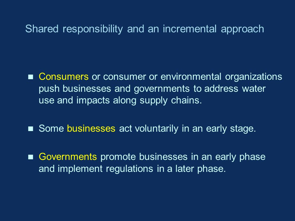 Shared responsibility and an incremental approach n Consumers or consumer or environmental organizations push businesses and governments to address water use and impacts along supply chains.