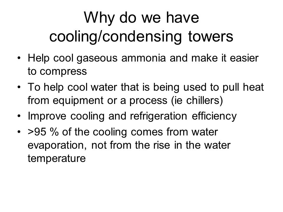 Why do we have cooling/condensing towers Help cool gaseous ammonia and make it easier to compress To help cool water that is being used to pull heat from equipment or a process (ie chillers) Improve cooling and refrigeration efficiency >95 % of the cooling comes from water evaporation, not from the rise in the water temperature