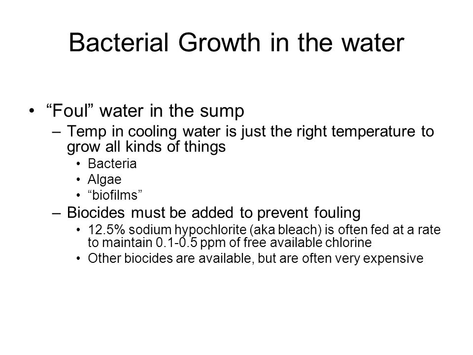 Bacterial Growth in the water Foul water in the sump –Temp in cooling water is just the right temperature to grow all kinds of things Bacteria Algae biofilms –Biocides must be added to prevent fouling 12.5% sodium hypochlorite (aka bleach) is often fed at a rate to maintain 0.1-0.5 ppm of free available chlorine Other biocides are available, but are often very expensive