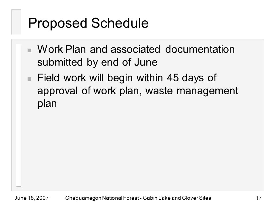June 18, 2007Chequamegon National Forest - Cabin Lake and Clover Sites17 Proposed Schedule n Work Plan and associated documentation submitted by end of June n Field work will begin within 45 days of approval of work plan, waste management plan