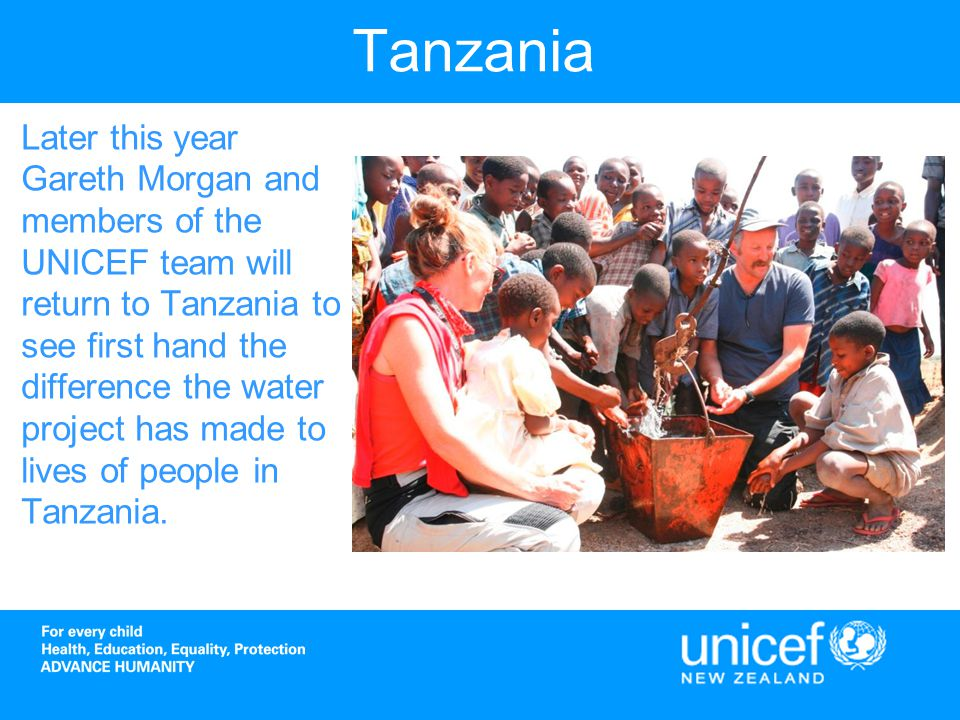 Tanzania Later this year Gareth Morgan and members of the UNICEF team will return to Tanzania to see first hand the difference the water project has made to lives of people in Tanzania.