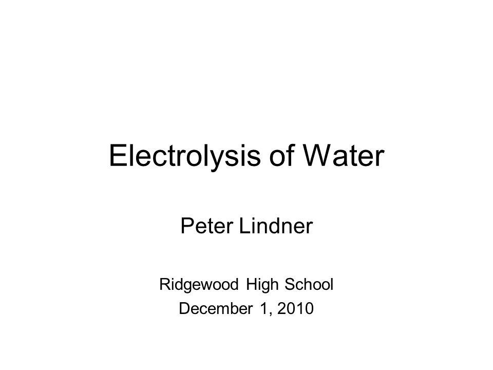 Electrolysis of Water Peter Lindner Ridgewood High School December 1, 2010